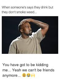 Smoking Weed Memes - when someone s says they drink but they don t smoke weed memes you
