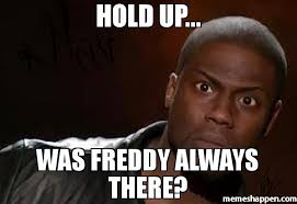 Meme Freddy - hold up was freddy always there meme kevin hart the hell