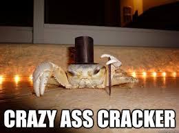 Crazy Ass Memes - crazy ass cracker fancy crab quickmeme
