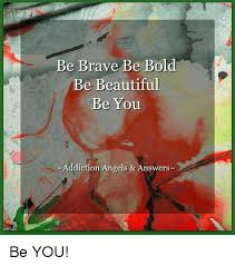 You Are Beautiful Meme - be brave be bold be beautiful be you addiction angels answers be