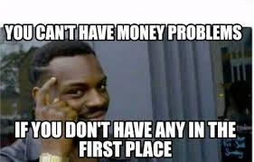Money Problems Meme - meme creator you can t have money problems if you don t have any