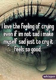 love the feeling of crying even if im not sad i make myself sad