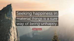 Seeking Where The Things Are Pope Francis Quote Seeking Happiness In Material Things Is A