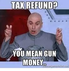 Tax Refund Meme - tax refund you mean gun money meine generator et meme on esmemes com