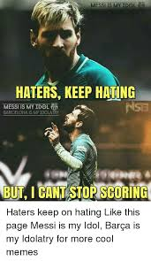 Haters Memes - messi is my idol haters keep hating messi is my idol barcelona is my