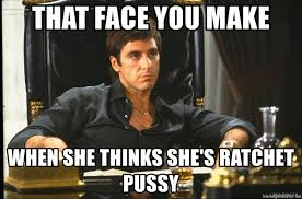She Ratchet Meme - that face you make when she thinks she s ratchet pussy scarface