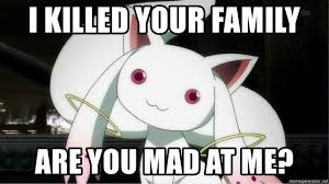 Are You Mad At Me Meme - i killed your family are you mad at me kyubey meme meme generator