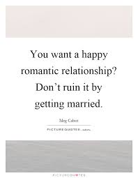 getting married quotes you want a happy relationship don t ruin it by getting