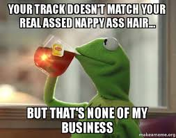 Nappy Hair Meme - your track doesn t match your real assed nappy ass hair but