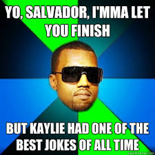 Funny Salvadorian Memes - yo salvador i mma let you finish but kaylie had one of the best