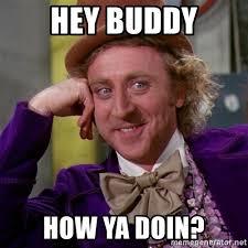 Hey Buddy Meme - hey buddy how ya doin willy wonka meme generator
