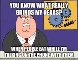 Talking On The Phone Meme - you know what really grinds my gears when people eat while i m