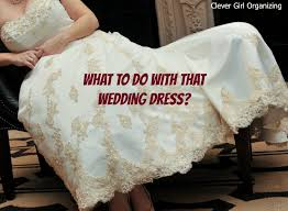repurpose wedding dress what to do with that wedding dress clevergirlorganizing