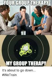 Group Photo Meme - urgroup therapy my group therapy it s about to go down wetrain