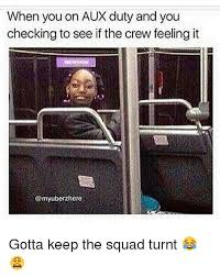 Turnt Meme - when you on aux duty and you checking to see if the crew feeling