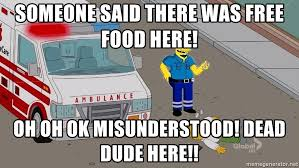 Emt Memes - someone said there was free food here oh oh ok misunderstood
