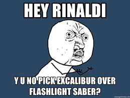 Excalibur Meme - hey rinaldi y u no pick excalibur over flashlight saber y u no