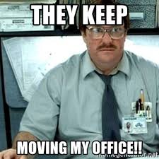 Moving Meme Generator - they keep moving my office milton office space meme generator