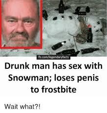 Drunk Sex Meme - fbcomlegendaryfacts drunk man has sex with snowman loses penis to
