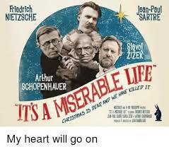 My Heart Will Go On Meme - friedrich nietzsche ean pau sartre slavo arthur schopenhauer tsa
