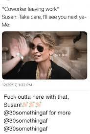 Fuck Work Meme - coworker leaving work susan take care i l see you next ye me ig