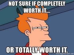 Worth It Meme - not sure if completely worth it or totally worth it futurama