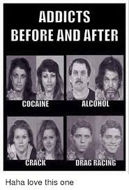 Crack Cocaine Meme - addicts before and after cocaine alcohol crack drag racing haha love