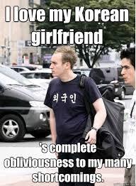 I Love My Man Memes - i love my korean girlfriend s complete obliviousness to my many