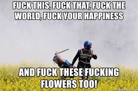 Fuck The World Memes - fuck this fuck that fuck the world fuck your happiness and fuck