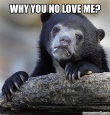 Why You No Love Me Meme - you no love me bear