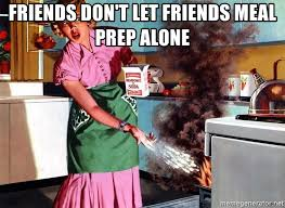 Meal Prep Meme - friends don t let friends meal prep alone girl cooks boy s