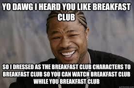 Breakfast Club Meme - yo dawg i heard you like breakfast club so i dressed as the