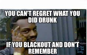 Drunken Memes - meme creator you can t regret what you did drunk if you blackout