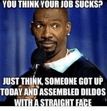 Work Sucks Memes - 25 best memes about you think your job sucks you think your