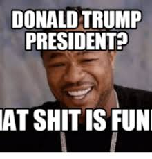 Donald Trump Meme - donald trump president at shitis fun donald trump meme on me me