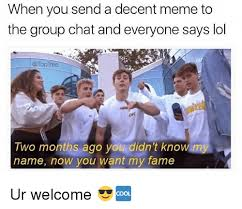 Decent Meme - when you send a decent meme to the group chat and everyone says