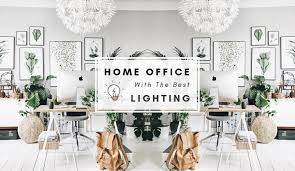 what is the best lighting for home we are lighting up your home office with the best lighting