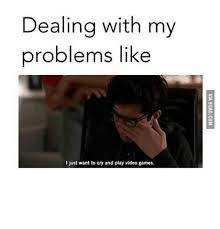 Want To Play A Game Meme - dealing with my problems like i just want to cry and play video