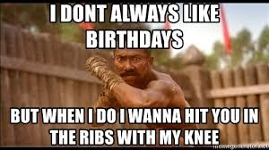 Muay Thai Memes - i dont always like birthdays but when i do i wanna hit you in the