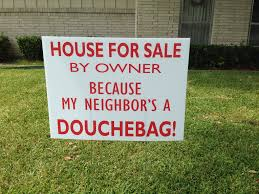 house for sale by owner because my neighbor u0027s a douchebag u0027 sign