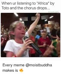 Africa Meme - when ur listening to africa by toto and the chorus drops every