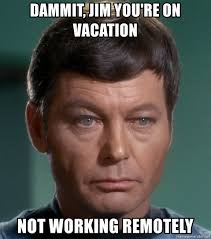 Not Working Meme - dammit jim you re on vacation not working remotely dr mccoy