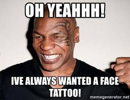 Yeahhh Meme - oh yeahhh ive always wanted a face tattoo mike tyson 2 0