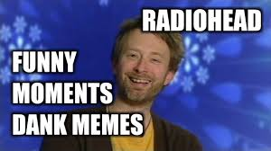 Radiohead Meme - radiohead memes some funny moments youtube