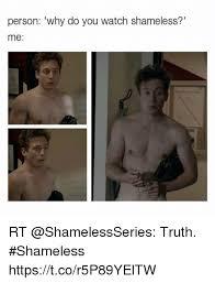 Meme From Shameless - person why do you watch shameless me rt truth shameless