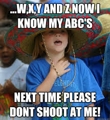 Me Next Time Meme - w x y and z now i know my abc s next time please dont shoot at me