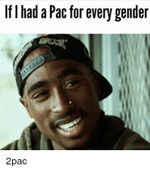 2pac Meme - if i had a pac for every gender 2pac meme on me me