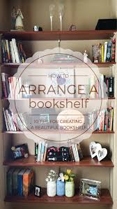 how to arrange a bookshelf 10 tips for creating a beautiful