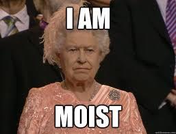 I Am Moist Meme - i am moist annoyed queen quickmeme