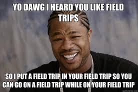 School Trip Meme - yo dawg i heard you like field trips so i put a field trip in your